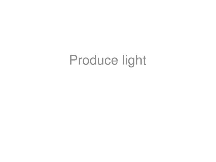 Produce light