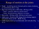 range of motion at the joints