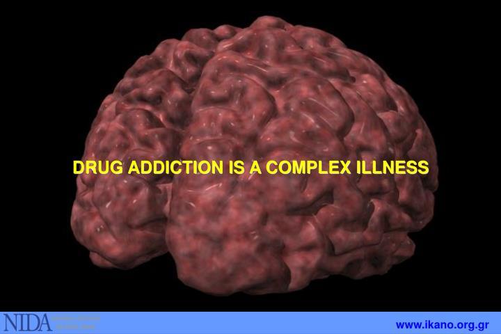 DRUG ADDICTION IS A COMPLEX ILLNESS
