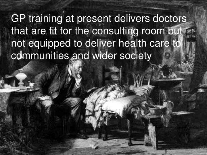 GP training at present delivers doctors that are fit for the consulting room but not equipped to deliver health care to communities and wider society