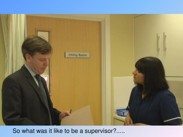 So what was it like to be a supervisor?.....