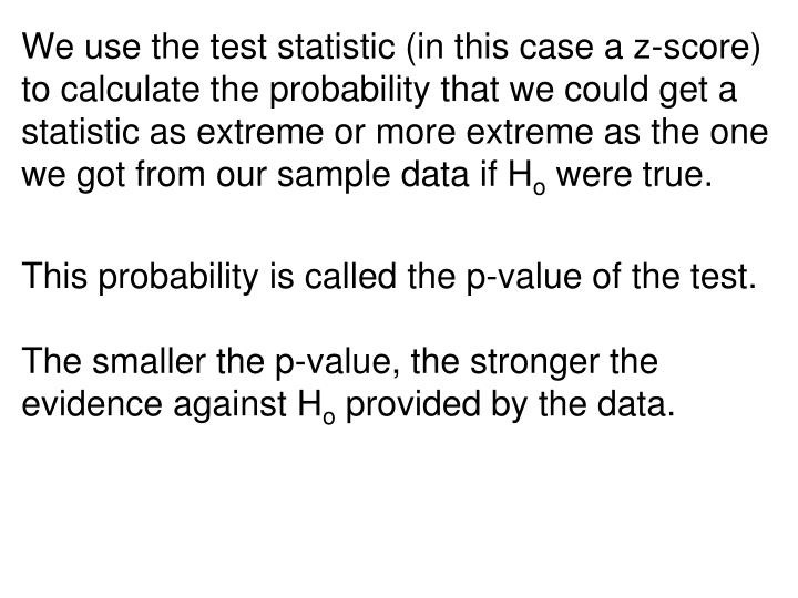 We use the test statistic (in this case a z-score) to calculate the probability that we could get a statistic as extreme or more extreme as the one we got from our sample data if H