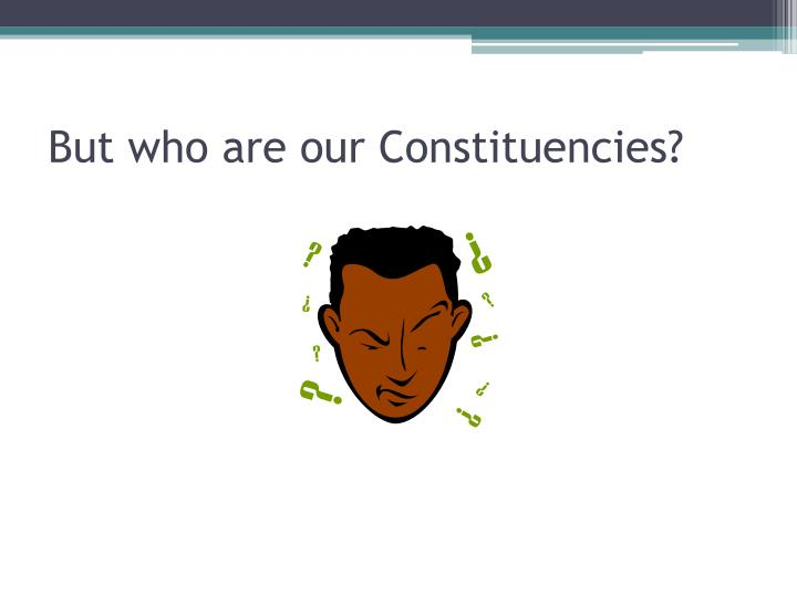 But who are our Constituencies?