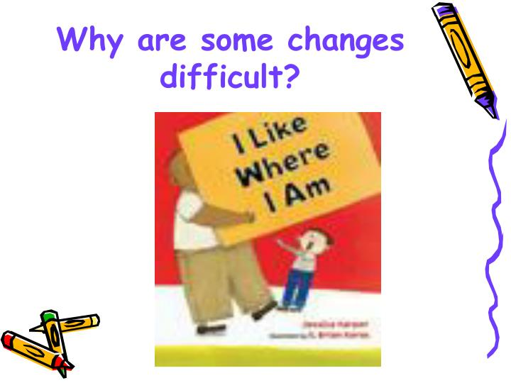 why are some changes difficult n.