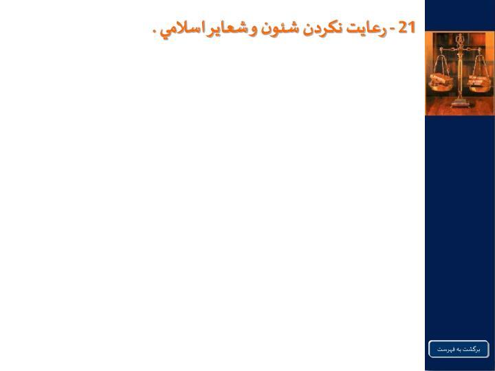 21 - رعايت نكردن شئون و شعاير اسلامي .