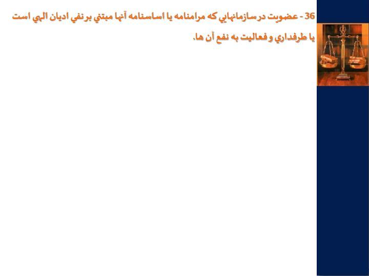 36 - عضويت در سازمانهايي كه مرامنامه يا اساسنامه آنها مبتني بر نفي اديان الهي است يا طرفداري و فعاليت به نفع آن