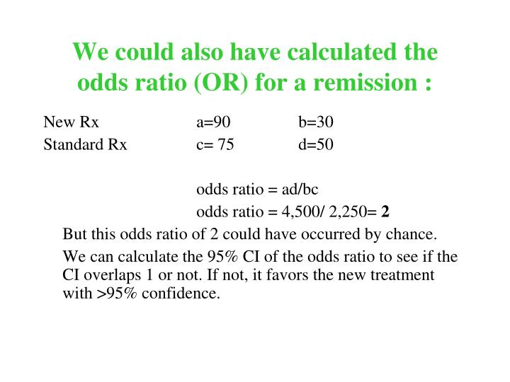 We could also have calculated the  odds ratio (OR) for a remission :