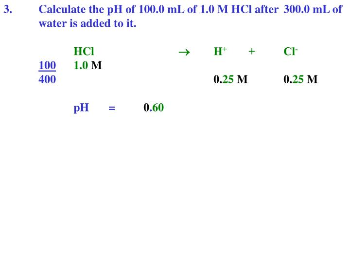 3.Calculate the pH of 100.0 mL of 1.0 M HCl after 300.0 mL of water is added to it.