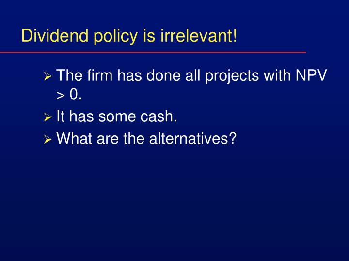 Dividend policy is irrelevant!