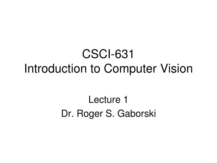 csci 631 introduction to computer vision n.