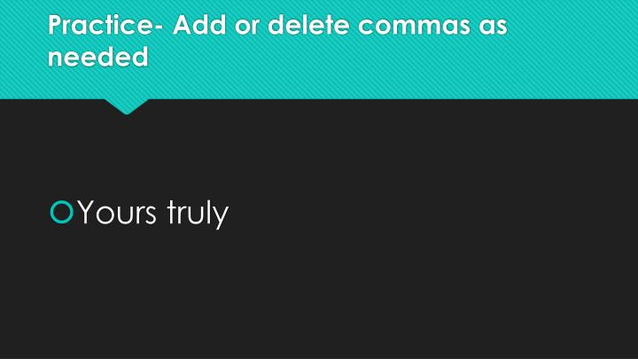 Practice- Add or delete commas as needed