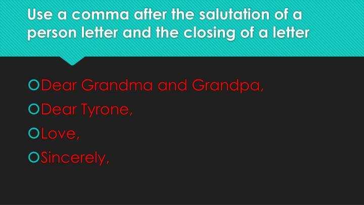 Use a comma after the salutation of a person letter and the closing of a letter