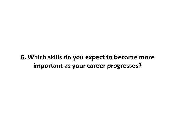 6. Which skills do you expect to become more important as your career progresses?