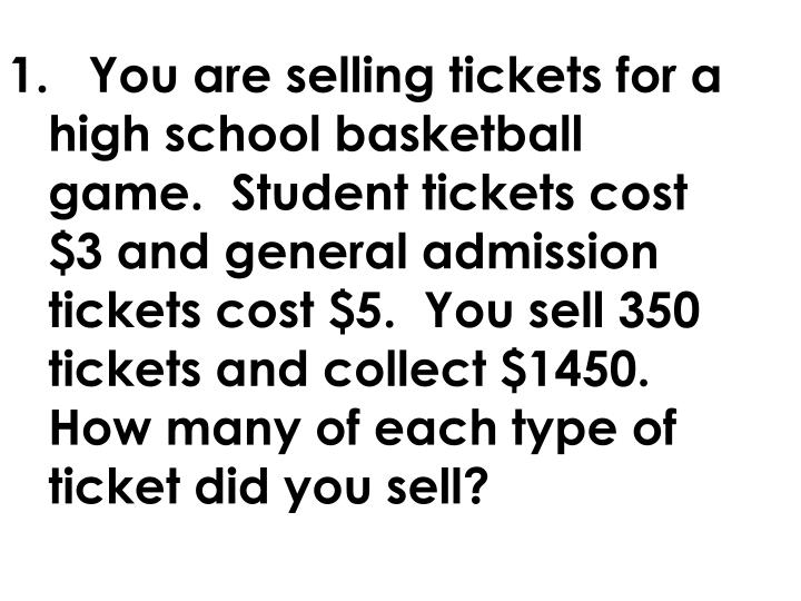 1.	You are selling tickets for a high school basketball game.  Student tickets cost $3 and general admission tickets cost $5.  You sell 350 tickets and collect $1450.  How many of each type of ticket did you sell?