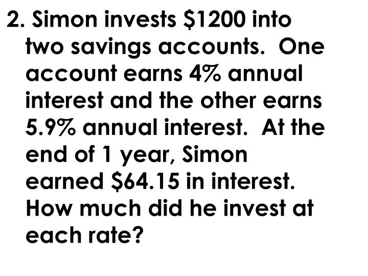 2. Simon invests $1200 into two savings accounts.  One account earns 4% annual interest and the other earns 5.9% annual interest.  At the end of 1 year, Simon earned $64.15 in interest.  How much did he invest at each rate?