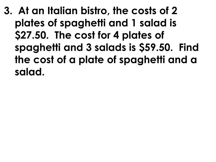 3.  At an Italian bistro, the costs of 2 plates of spaghetti and 1 salad is $27.50.  The cost for 4 plates of spaghetti and 3 salads is $59.50.  Find the cost of a plate of spaghetti and a salad.
