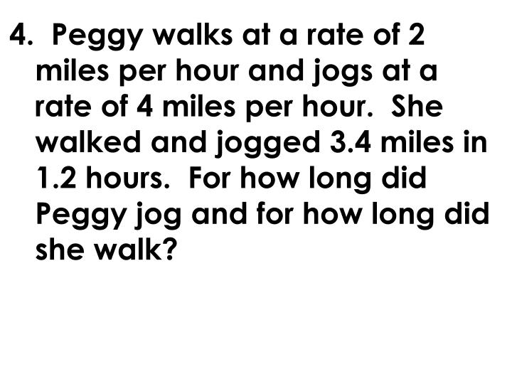 4.  Peggy walks at a rate of 2 miles per hour and jogs at a rate of 4 miles per hour.  She walked and jogged 3.4 miles in 1.2 hours.  For how long did Peggy jog and for how long did she walk?