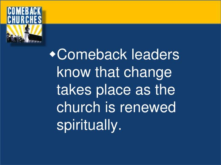 Comeback leaders know that change takes place as the church is renewed spiritually.