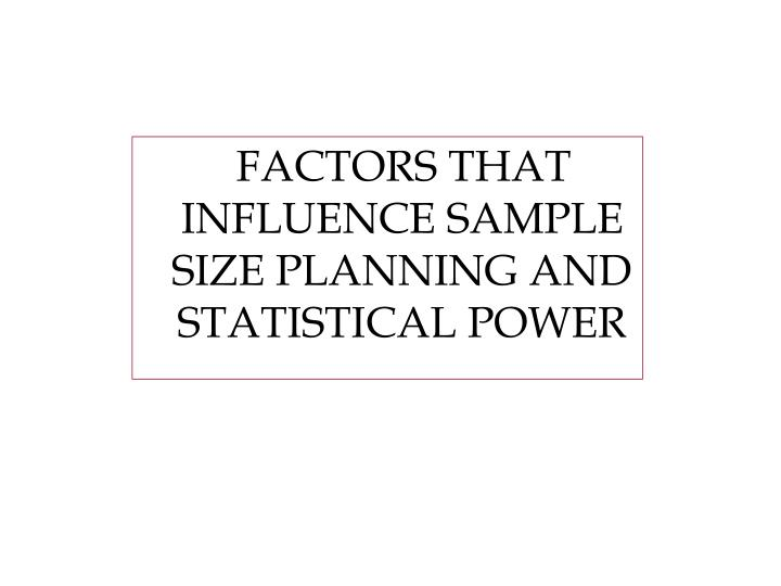 FACTORS THAT INFLUENCE SAMPLE SIZE PLANNING AND STATISTICAL POWER