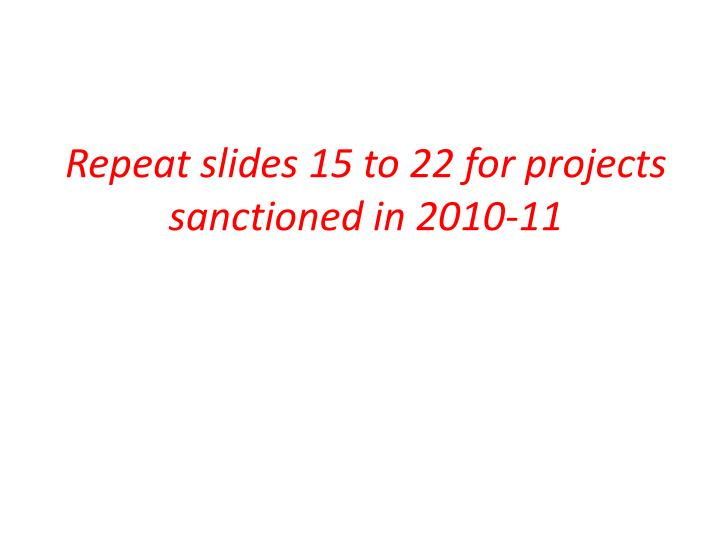 Repeat slides 15 to 22 for projects sanctioned in 2010-11