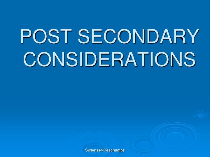 POST SECONDARY CONSIDERATIONS