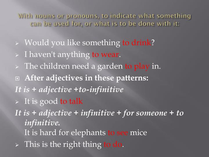With nouns or pronouns, to indicate what something can be used for, or what is to be done with it: