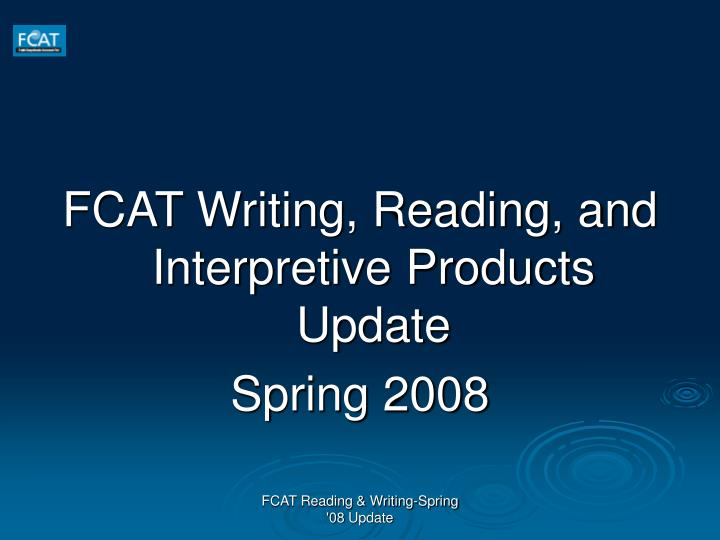 FCAT Writing, Reading, and Interpretive Products Update