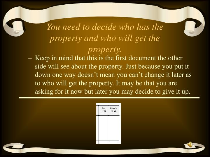 You need to decide who has the property and who will get the property.