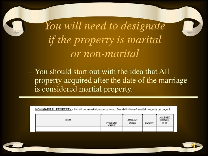 You will need to designate if the property is marital or non-marital