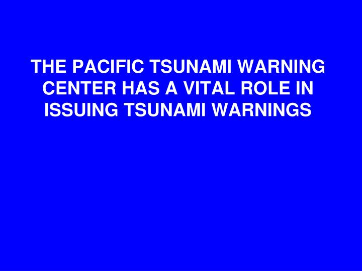 THE PACIFIC TSUNAMI WARNING CENTER HAS A VITAL ROLE IN ISSUING TSUNAMI WARNINGS