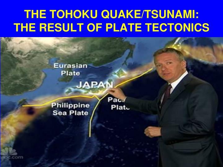 THE TOHOKU QUAKE/TSUNAMI: THE RESULT OF PLATE TECTONICS