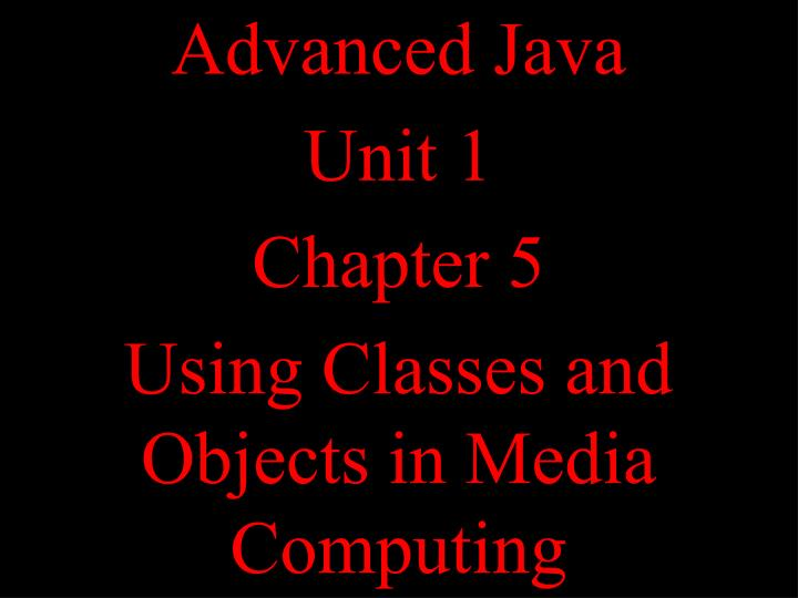 advanced java unit 1 chapter 5 using classes and objects in media computing n.