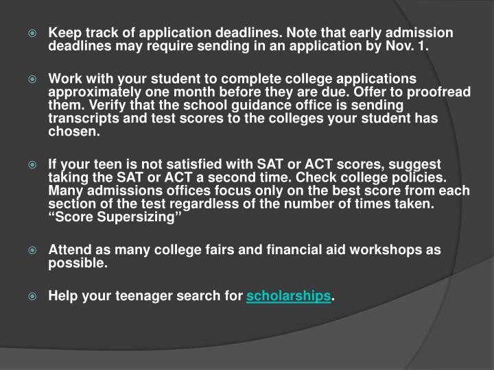 Keep track of application deadlines. Note that early admission deadlines may require sending in an application by Nov. 1.