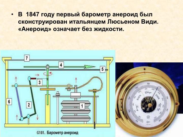 В  1847 году первый барометр анероид был сконструирован итальянцем Люсьеном Види. «Анероид» означает без жидкости.