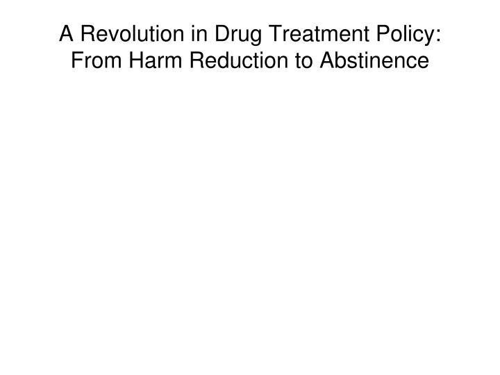 A Revolution in Drug Treatment Policy: From Harm Reduction to Abstinence