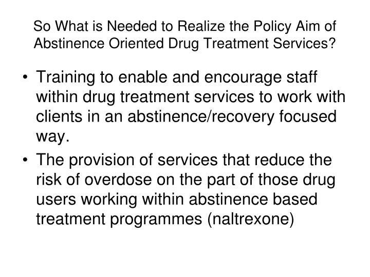 So What is Needed to Realize the Policy Aim of Abstinence Oriented Drug Treatment Services?