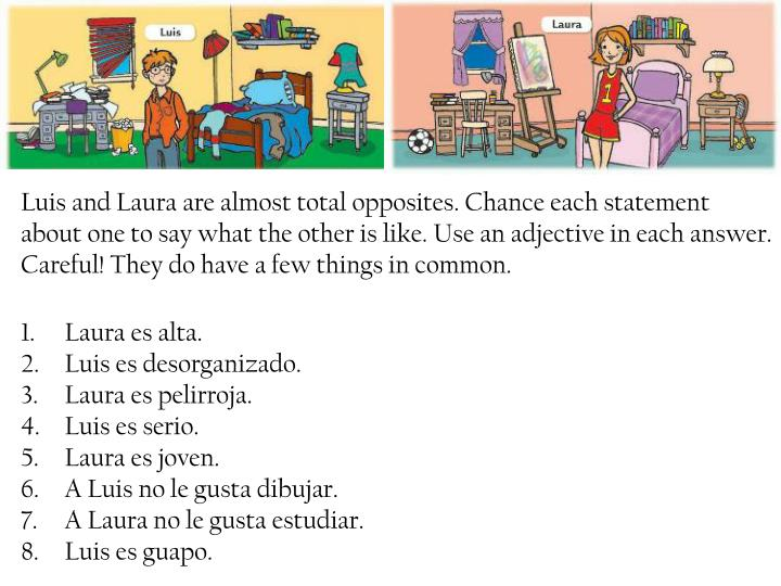 Luis and Laura are almost total opposites. Chance each statement about one to say what the other is like. Use an adjective in each answer. Careful! They do have a few things in common.