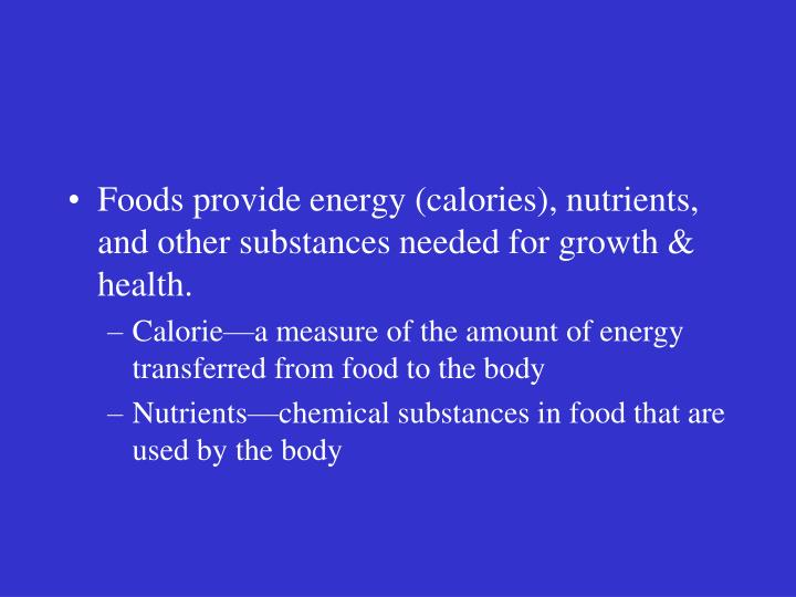 Foods provide energy (calories), nutrients, and other substances needed for growth & health.