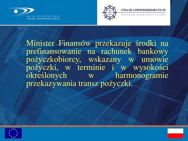 Minister Finansów przekazuje środki na prefinansowanie na rachunek bankowy pożyczkobiorcy, wskazany w umowie pożyczki, w terminie i w wysokości określonych w harmonogramie przekazywania transz pożyczki.