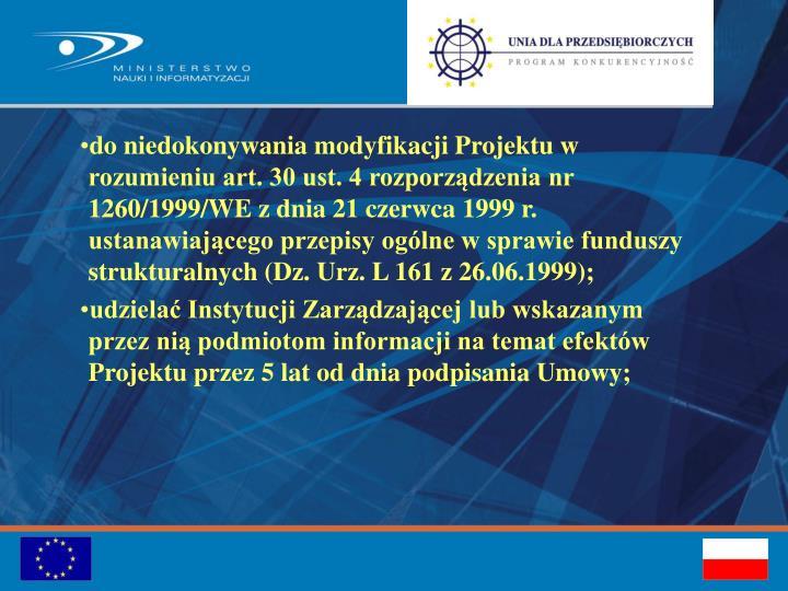 do niedokonywania modyfikacji Projektu w rozumieniu art. 30 ust. 4 rozporządzenia nr 1260/1999/WE z dnia 21 czerwca 1999 r. ustanawiającego przepisy ogólne w sprawie funduszy strukturalnych (Dz. Urz. L 161 z 26.06.1999);