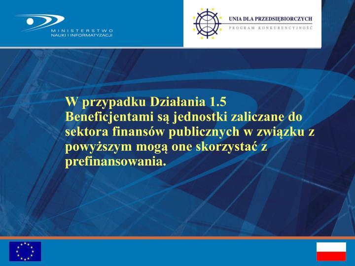 W przypadku Działania 1.5 Beneficjentami są jednostki zaliczane do sektora finansów publicznych w związku z powyższym mogą one skorzystać z prefinansowania.
