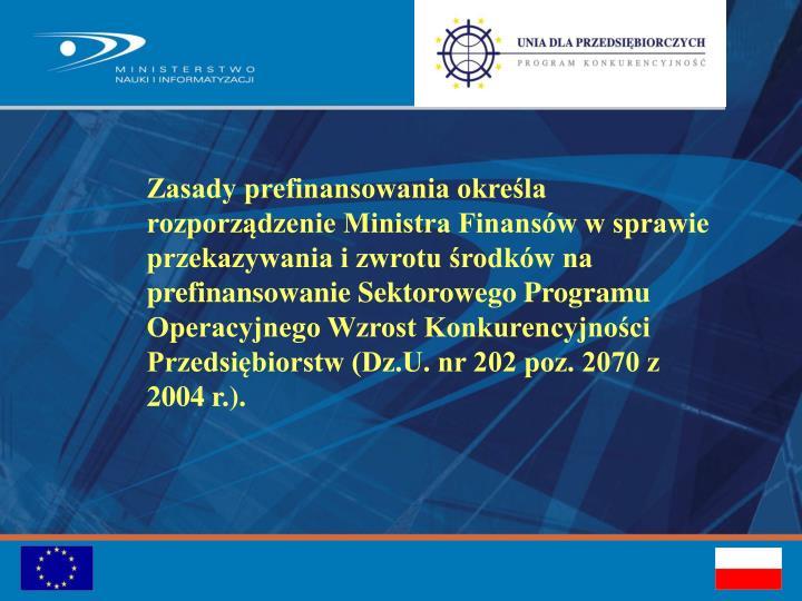 Zasady prefinansowania określa rozporządzenie Ministra Finansów w sprawie przekazywania i zwrotu środków na prefinansowanie Sektorowego Programu Operacyjnego Wzrost Konkurencyjności Przedsiębiorstw (Dz.U. nr 202 poz. 2070 z 2004 r.).