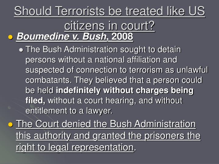 Should Terrorists be treated like US citizens in court?