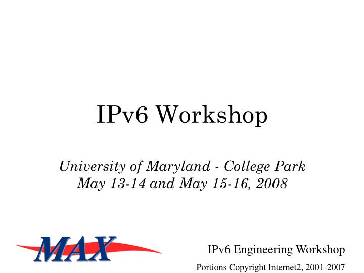 ipv6 workshop university of maryland college park may 13 14 and may 15 16 2008 n.