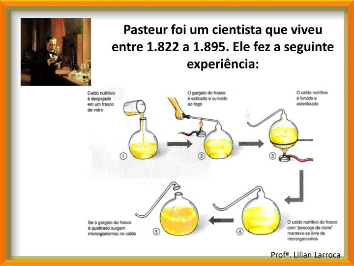 Pasteur foi um cientista que viveu entre 1.822 a 1.895. Ele fez a seguinte experiência: