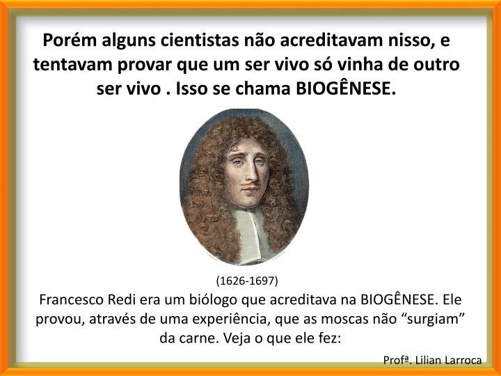 Porém alguns cientistas não acreditavam nisso, e tentavam provar que um ser vivo só vinha de outro ser vivo . Isso se chama BIOGÊNESE.