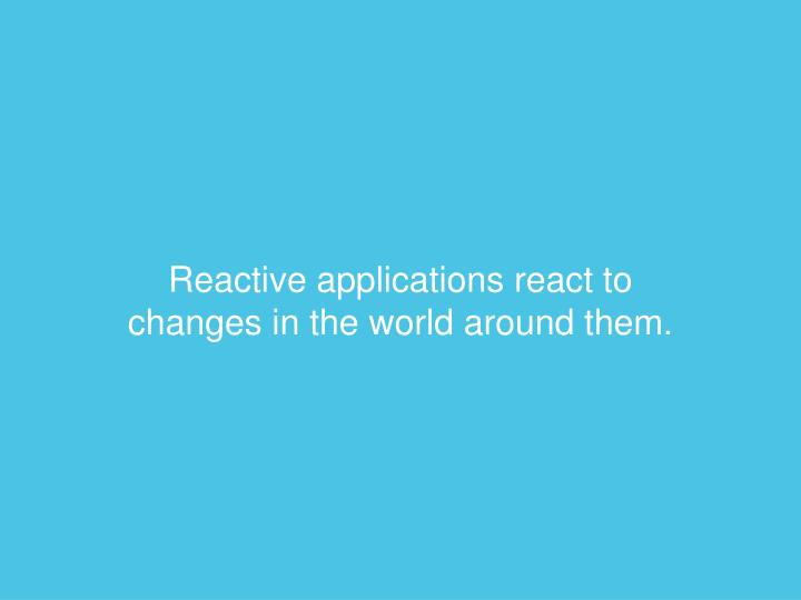 Reactive applications react to