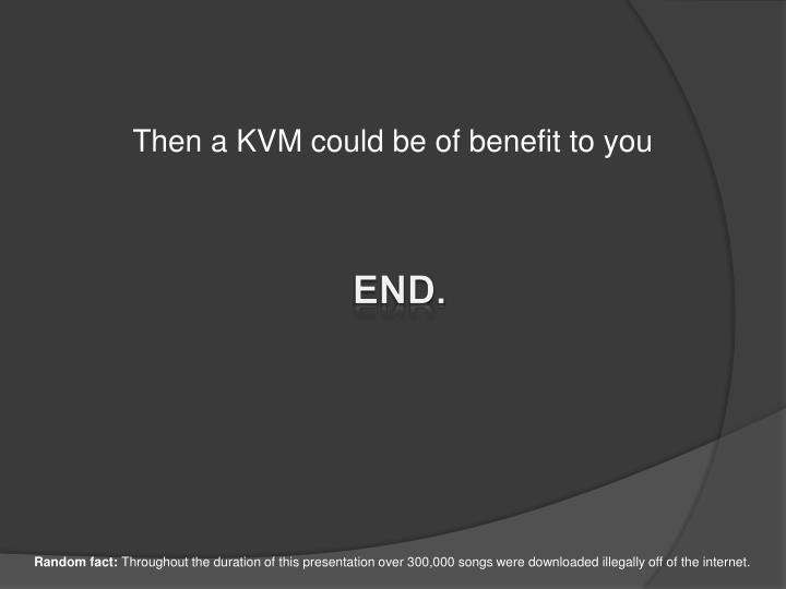 Then a KVM could be of benefit to you