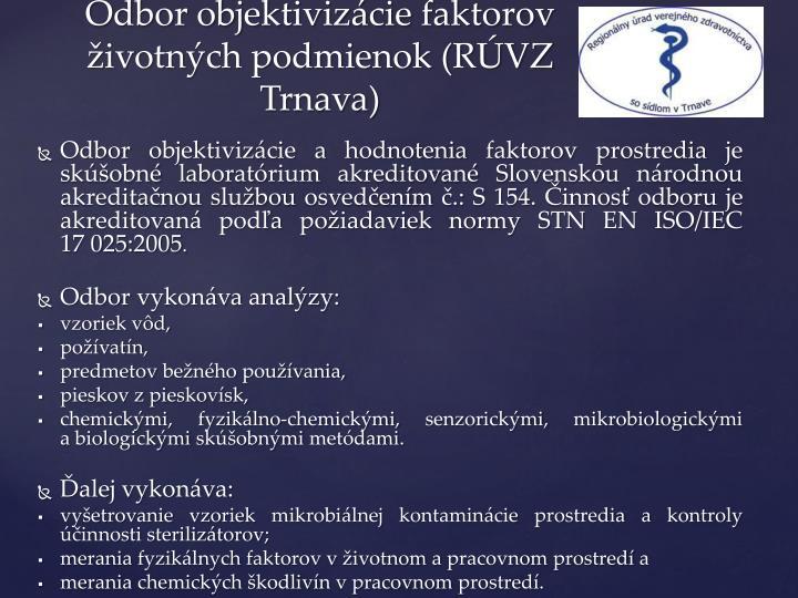 Odbor objektivizácie ahodnotenia faktorov prostredia je skúšobné laboratórium akreditované Slovenskou národnou akreditačnou službou osvedčením č.: S154. Činnosť odboru je akreditovaná podľa požiadaviek normy STN EN ISO/IEC 17025:2005