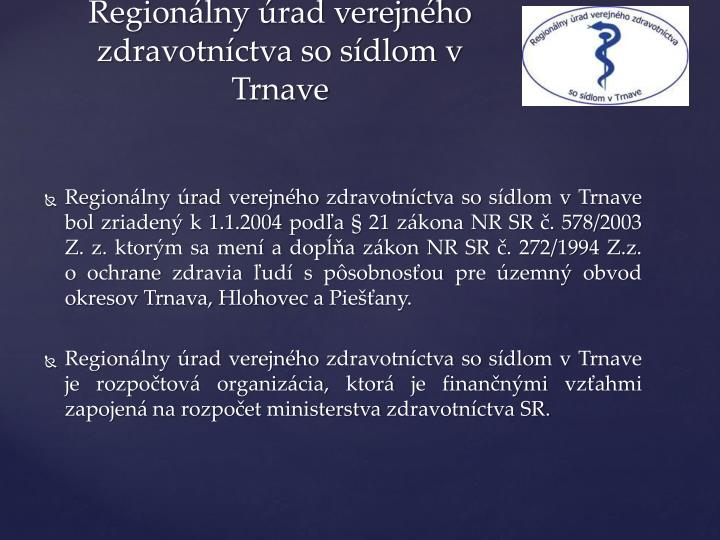 Regionálny úrad verejného zdravotníctva so sídlom vTrnave bol zriadený k 1.1.2004 podľa § 21 zákona NR SR č. 578/2003 Z. z. ktorým sa mení a dopĺňa zákon NR SR č. 272/1994